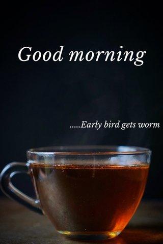 Good morning .....Early bird gets worm