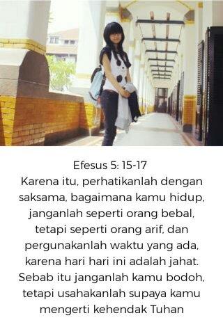 Efesus 5: 15-17 Karena itu, perhatikanlah dengan saksama, bagaimana kamu hidup, janganlah seperti orang bebal, tetapi seperti orang arif, dan pergunakanlah waktu yang ada, karena hari hari ini adalah jahat. Sebab itu janganlah kamu bodoh, tetapi usahakanlah supaya kamu mengerti kehendak Tuhan