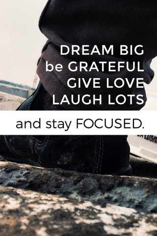 DREAM BIG be GRATEFUL GIVE LOVE LAUGH LOTS and stay FOCUSED.