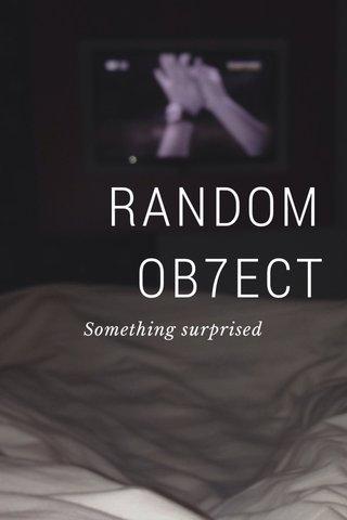 RANDOM OB7ECT Something surprised