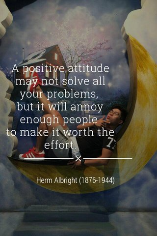 A positive attitude may not solve all your problems, but it will annoy enough people to make it worth the effort. Herm Albright (1876-1944)