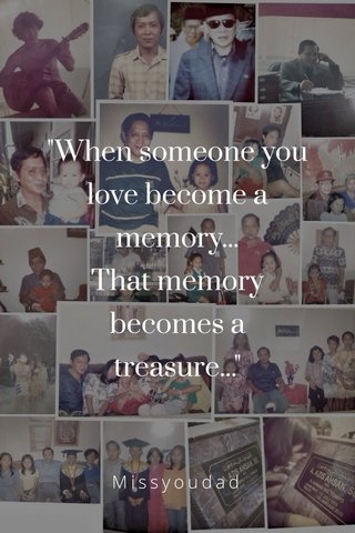 """""""When someone you love become a memory... That memory becomes a treasure..."""" Missyoudad"""