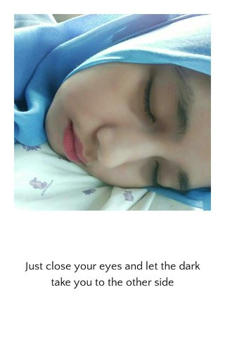 Just close your eyes and let the dark take you to the other side
