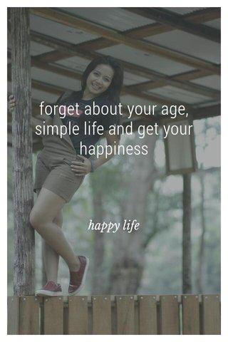 forget about your age, simple life and get your happiness happy life