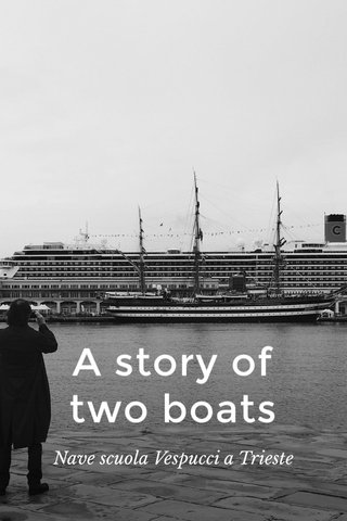 A story of two boats Nave scuola Vespucci a Trieste