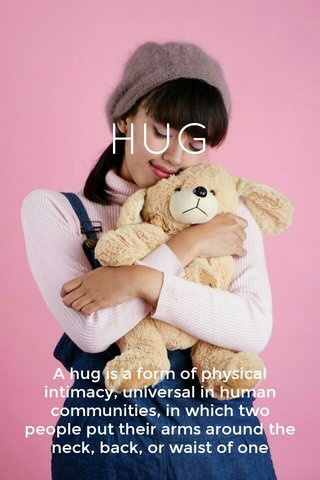 HUG Ahugis a form ofphysical intimacy, universal in human communities, in which two people put theirarmsaround the neck, back, or waist of one another and hold each other closely.