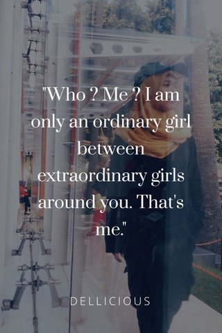 """""""Who ? Me ? I am only an ordinary girl between extraordinary girls around you. That's me."""" DELLICIOUS"""