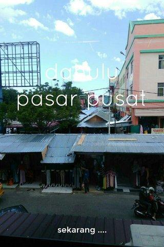 dahulu pasar pusat sekarang ....