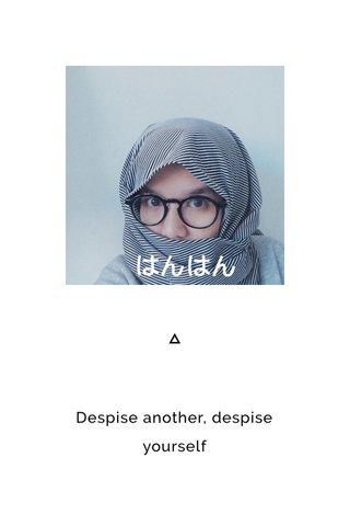 Despise another, despise yourself