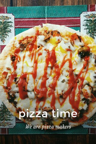 pizza time We are pizza makers