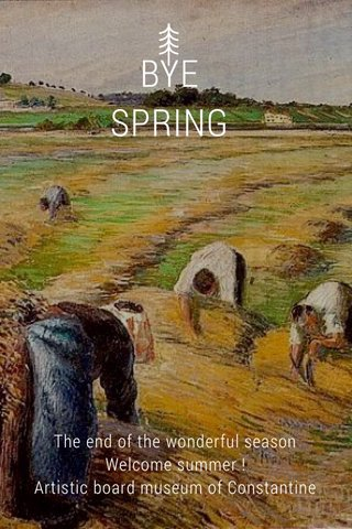 BYE SPRING The end of the wonderful season Welcome summer ! Artistic board museum of Constantine