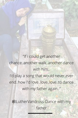 """""""If i could get another chance..another walk..another dance with him.. I'd play a song that would never,ever end..how I'd love..love..love..to dance with my father again.."""" 🎼LutherVandross-Dance with my father"""