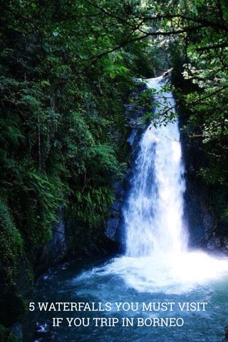 5 WATERFALLS YOU MUST VISIT 5 WATERFALLS YOU MUST VISIT IF YOU TRIP IN BORNEO