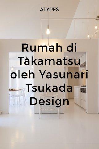Rumah di Takamatsu oleh Yasunari Tsukada Design ATYPES