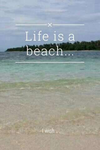 Life is a beach... I wish...