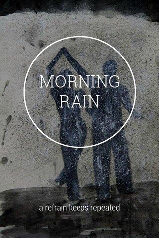MORNING RAIN a refrain keeps repeated