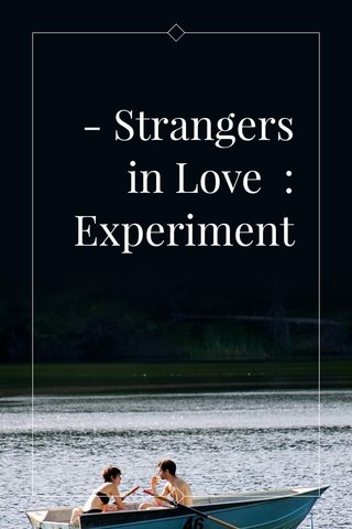 - Strangers in Love : Experiment