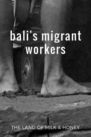 bali's migrant workers THE LAND OF MILK & HONEY