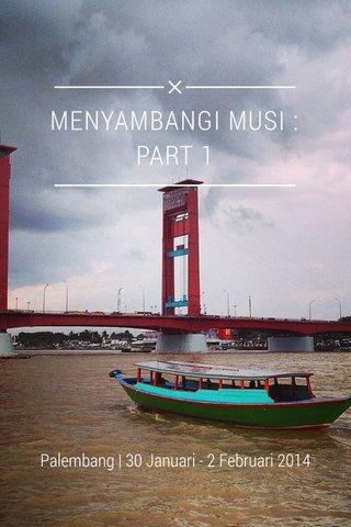 MENYAMBANGI MUSI : PART 1 Palembang   30 Januari - 2 Februari 2014
