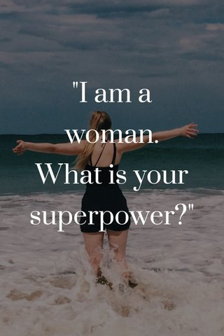 """""""I am a woman. What is your superpower?"""""""