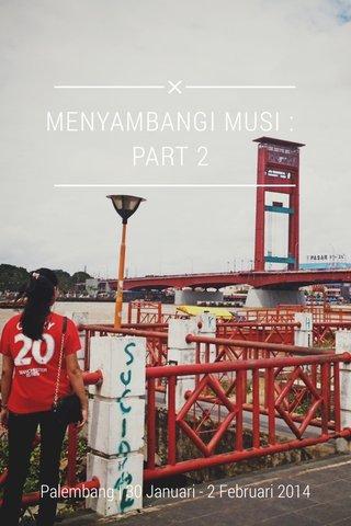 MENYAMBANGI MUSI : PART 2 Palembang   30 Januari - 2 Februari 2014