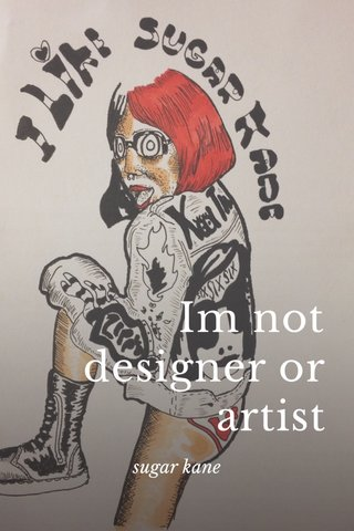 Im not designer or artist sugar kane