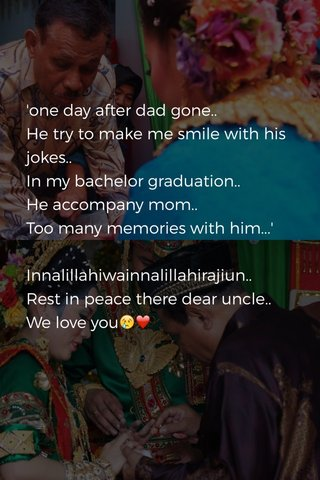 'one day after dad gone.. He try to make me smile with his jokes.. In my bachelor graduation.. He accompany mom.. Too many memories with him...' Innalillahiwainnalillahirajiun.. Rest in peace there dear uncle.. We love you😢❤️