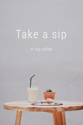 Take a sip of my coffee