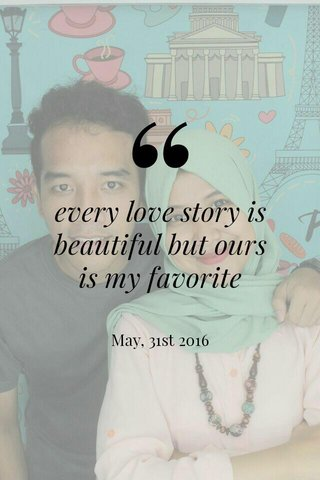 every love story is beautiful but ours is my favorite May, 31st 2016