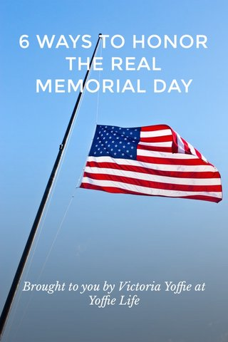 6 WAYS TO HONOR THE REAL MEMORIAL DAY Brought to you by Victoria Yoffie at Yoffie Life
