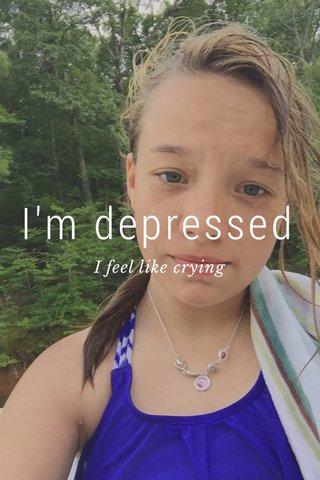 I'm depressed I feel like crying
