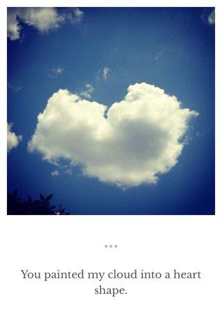 You painted my cloud into a heart shape.