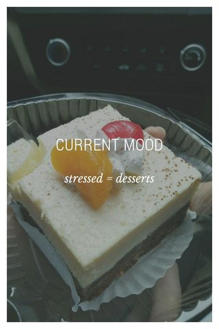 CURRENT MOOD stressed = desserts