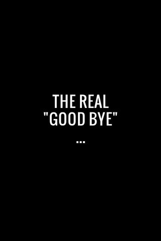 "THE REAL ""GOOD BYE"" ..."
