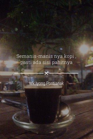 Semanis-manis nya kopi , pasti ada sisi pahitnya Wk.Iyong Pontianak