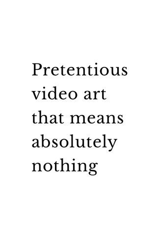 Pretentious video art that means absolutely nothing