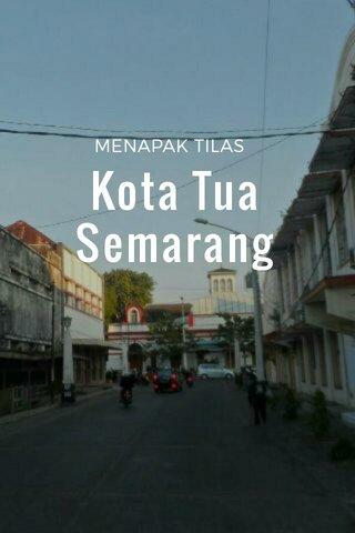 Kota Tua Semarang MENAPAK TILAS