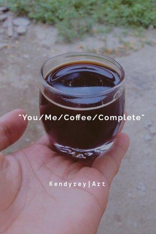 """You/Me/Coffee/Complete"" Kendyrey|Art"