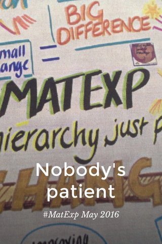 Nobody's patient #MatExp May 2016