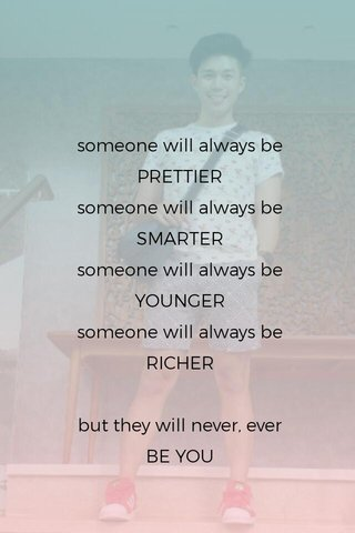 someone will always be PRETTIER someone will always be SMARTER someone will always be YOUNGER someone will always be RICHER but they will never, ever BE YOU