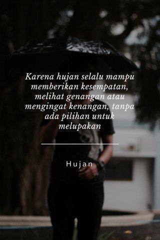 Karena hujan selalu mampu memberikan kesempatan, melihat genangan atau mengingat kenangan, tanpa ada pilihan untuk melupakan Hujan