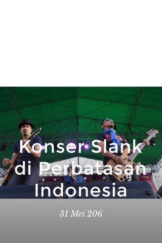 Konser Slank di Perbatasan Indonesia 31 Mei 206