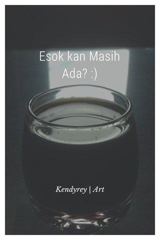 Esok kan Masih Ada? :) Kendyrey | Art