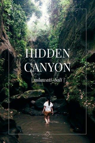 HIDDEN CANYON | sukawati-bali |