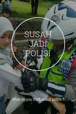 SUSAH JADI POLISI What do you think about police ?