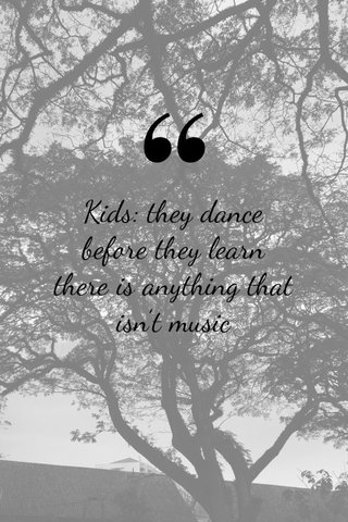 Kids: they dance before they learn there is anything that isn't music