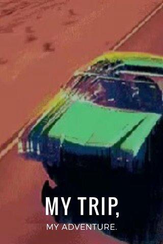 MY TRIP, MY ADVENTURE.
