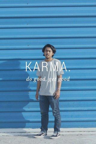 KARMA. do good, get good