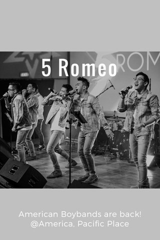 5 Romeo American Boybands are back! @America, Pacific Place