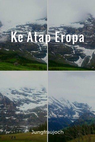 Ke Atap Eropa Jungfraujoch